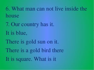 6. What man can not live inside the house 7. Our country has it. It is blue,