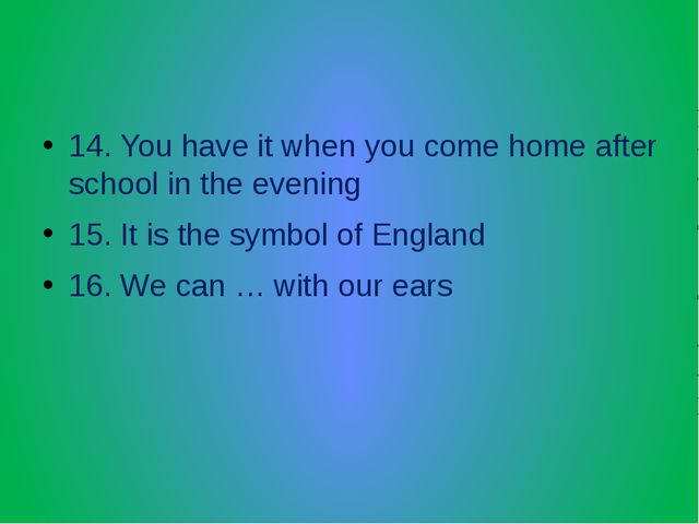 14. You have it when you come home after school in the evening 15. It is the...