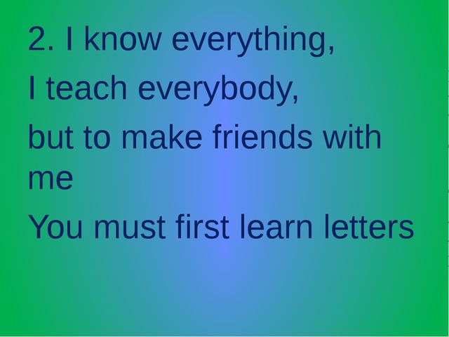 2. I know everything, I teach everybody, but to make friends with me You must...