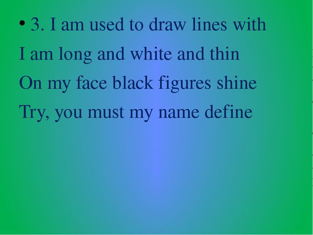 3. I am used to draw lines with I am long and white and thin On my face black...