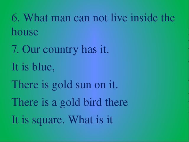 6. What man can not live inside the house 7. Our country has it. It is blue,...