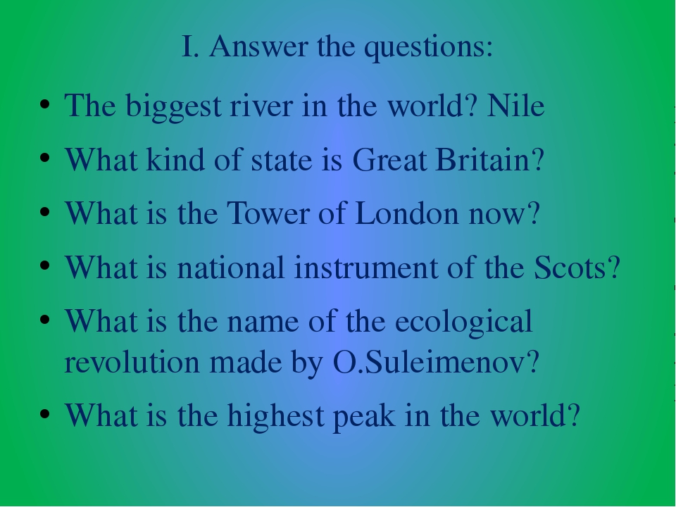 I. Answer the questions: The biggest river in the world? Nile What kind of st...