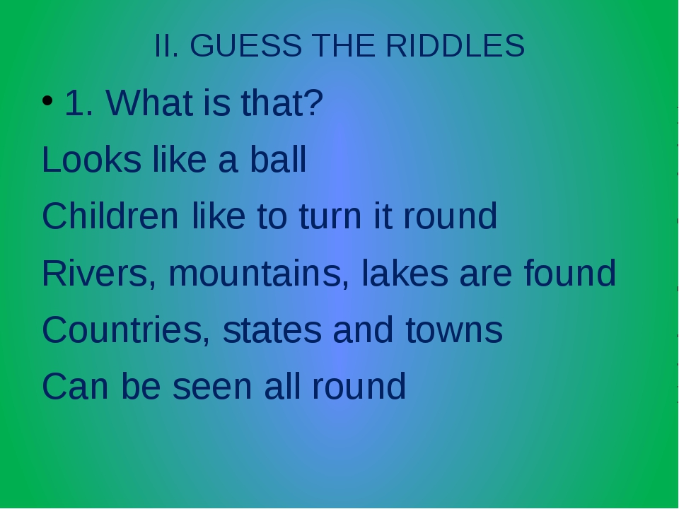 II. GUESS THE RIDDLES 1. What is that? Looks like a ball Children like to tur...