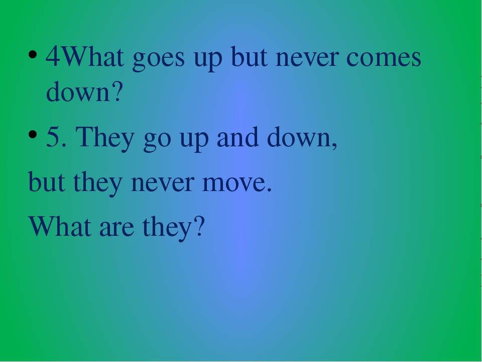 4What goes up but never comes down? 5. They go up and down, but they never mo...