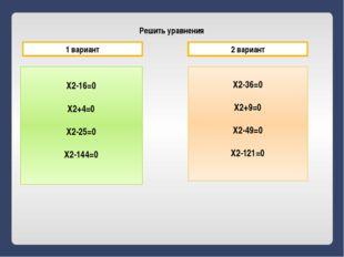 Решить уравнения X2-16=0 X2+4=0 X2-25=0 X2-144=0 X2-36=0 X2+9=0 X2-49=0 X2-12