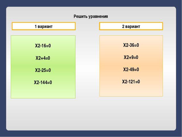 Решить уравнения X2-16=0 X2+4=0 X2-25=0 X2-144=0 X2-36=0 X2+9=0 X2-49=0 X2-12...