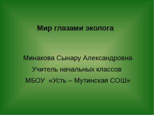Мир глазами эколога Минакова Сынару Александровна Учитель начальных классов М