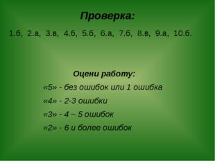 Проверка: 1.б, 2.а, 3.в, 4.б, 5.б, 6.а, 7.б, 8.в, 9.а, 10.б. Оцени работу: «5