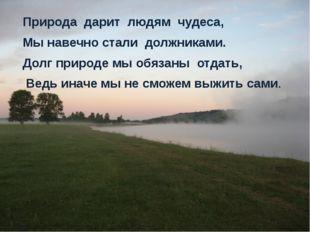 Природа дарит людям чудеса, Мы навечно стали должниками. Долг природе мы обяз