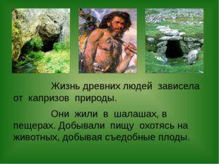 Жизнь древних людей зависела от капризов природы. Они жили в шалашах, в пеще