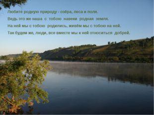 Любите родную природу - озёра, леса и поля. Ведь это же наша с тобою навеки р