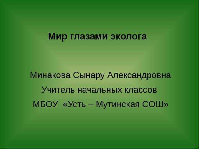Мир глазами эколога Минакова Сынару Александровна Учитель начальных классов М...