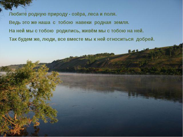 Любите родную природу - озёра, леса и поля. Ведь это же наша с тобою навеки р...
