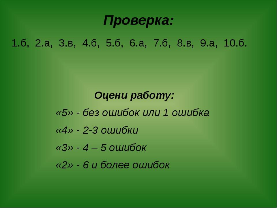 Проверка: 1.б, 2.а, 3.в, 4.б, 5.б, 6.а, 7.б, 8.в, 9.а, 10.б. Оцени работу: «5...