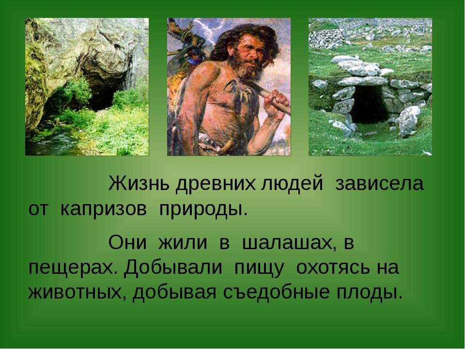 Жизнь древних людей зависела от капризов природы. Они жили в шалашах, в пеще...