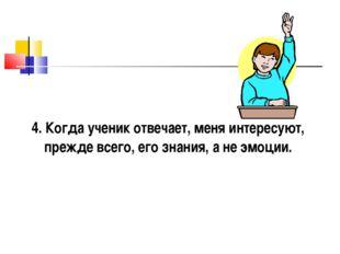 4. Когда ученик отвечает, меня интересуют, прежде всего, его знания, а не эмо