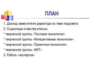 ПЛАН 1. Доклад заместителя директора по теме педсовета 2. Содоклады и мастер-