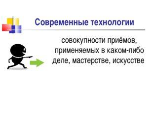 Современные технологии совокупности приёмов, применяемых в каком-либо деле, м