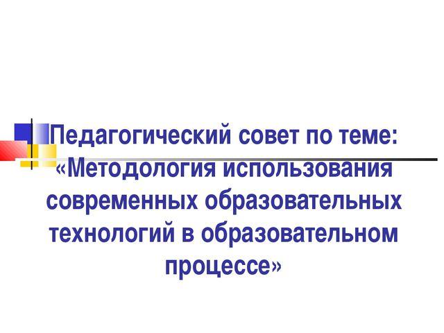 Педагогический совет по теме: «Методология использования современных образова...