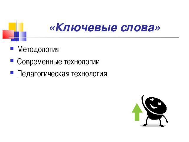 «Ключевые слова» Методология Современные технологии Педагогическая технология