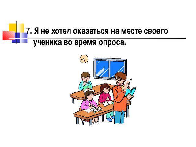 7. Я не хотел оказаться на месте своего ученика во время опроса.