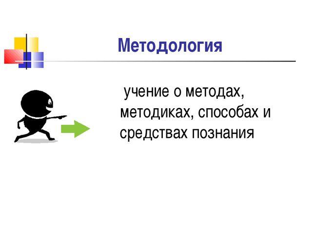 Методология учение о методах, методиках, способах и средствах познания