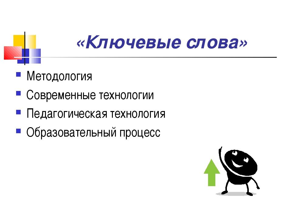 «Ключевые слова» Методология Современные технологии Педагогическая технология...