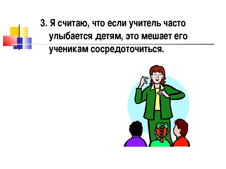 3. Я считаю, что если учитель часто улыбается детям, это мешает его ученикам...