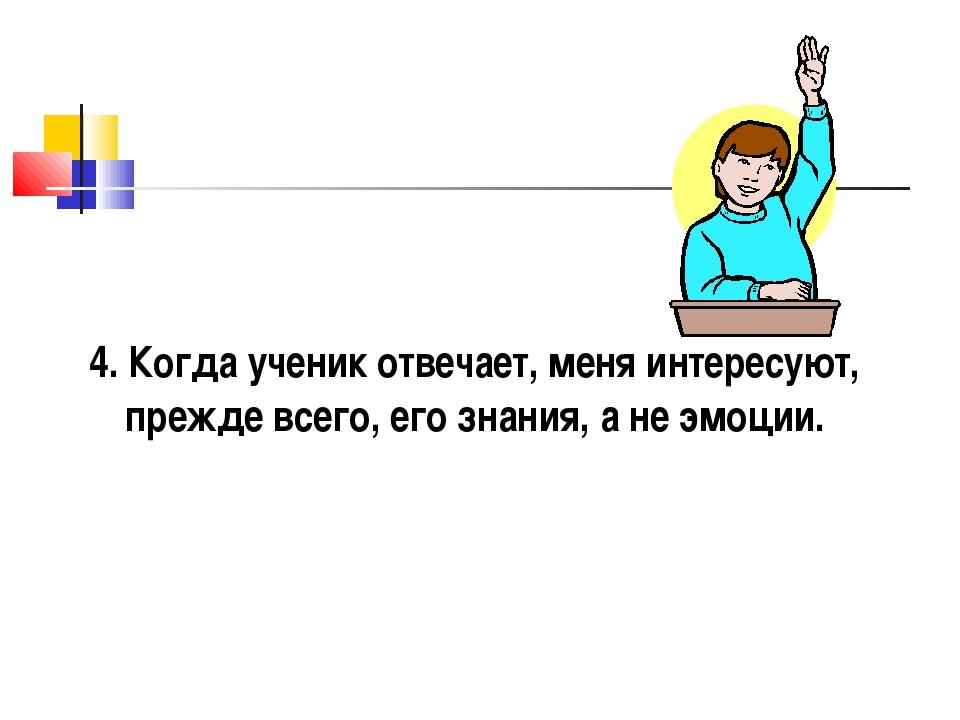 4. Когда ученик отвечает, меня интересуют, прежде всего, его знания, а не эмо...