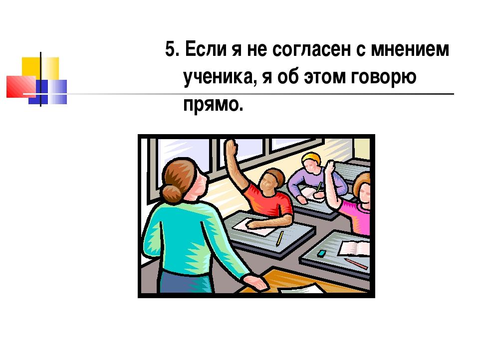 5. Если я не согласен с мнением ученика, я об этом говорю прямо.