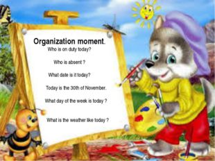 Organization moment. Who is on duty today? Who is absent ? What date is it t