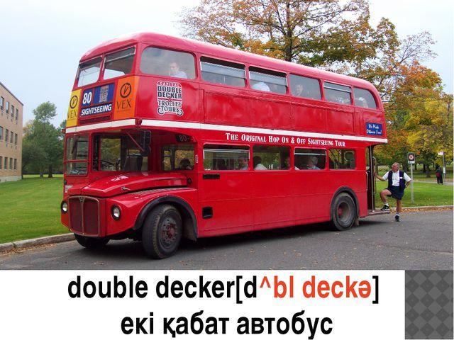 double decker double decker[d^bl deckә] екі қабат автобус