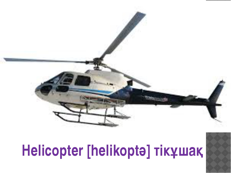 Helicopter [helikoptә] тікұшақ