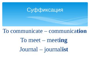 To communicate – communication To meet – meeting Journal – journalist Суффик