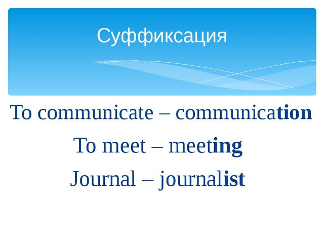 To communicate – communication To meet – meeting Journal – journalist Суффик...