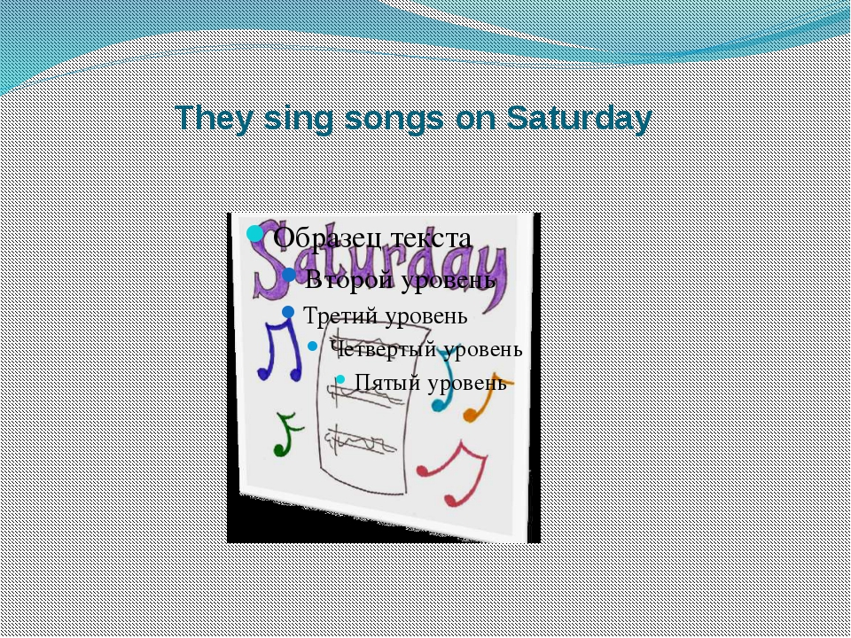 They sing songs on Saturday