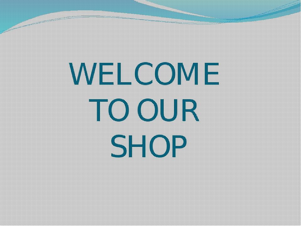 WELCOME TO OUR SHOP