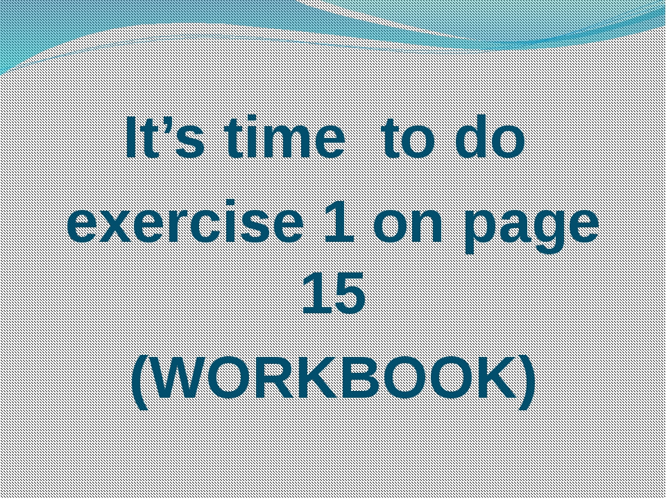 It's time to do exercise 1 on page 15 (WORKBOOK)