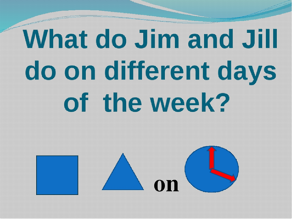 What do Jim and Jill do on different days of the week? on