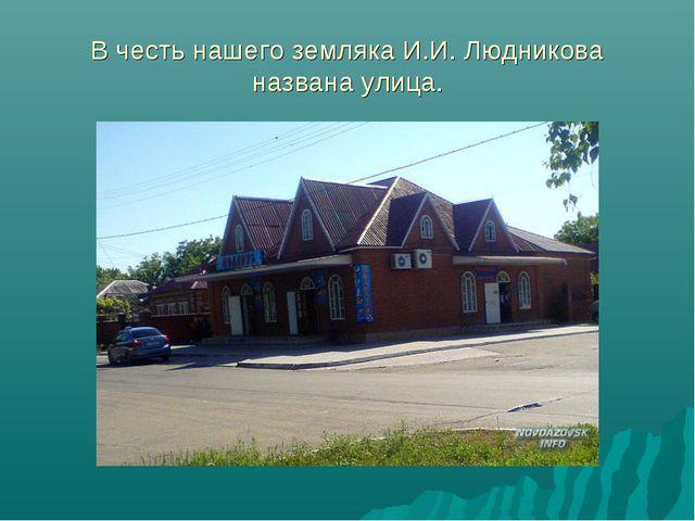 В честь нашего земляка И.И. Людникова названа улица.