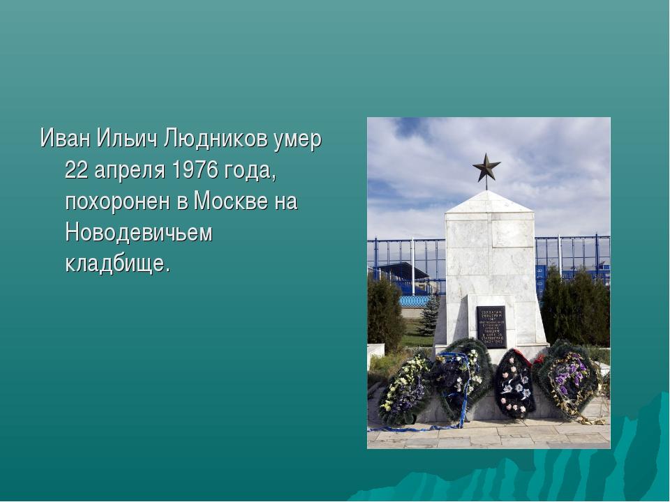 Иван Ильич Людников умер 22 апреля 1976 года, похоронен в Москве на Новодевич...