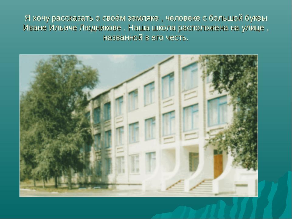 Я хочу рассказать о своём земляке , человеке с большой буквы Иване Ильиче Люд...