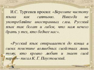И.С. Тургенев просил: «Берегите чистоту языка как святыню. Никогда не употре