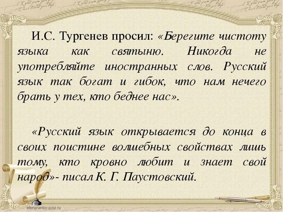 И.С. Тургенев просил: «Берегите чистоту языка как святыню. Никогда не употре...