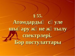 § 55. Атомдардың сәуле шығару және жұтылу спектрлері. Бор постулаттары