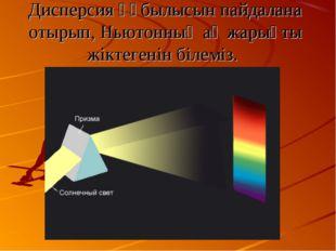 Дисперсия құбылысын пайдалана отырып, Ньютонның ақ жарықты жiктегенiн бiлемiз.