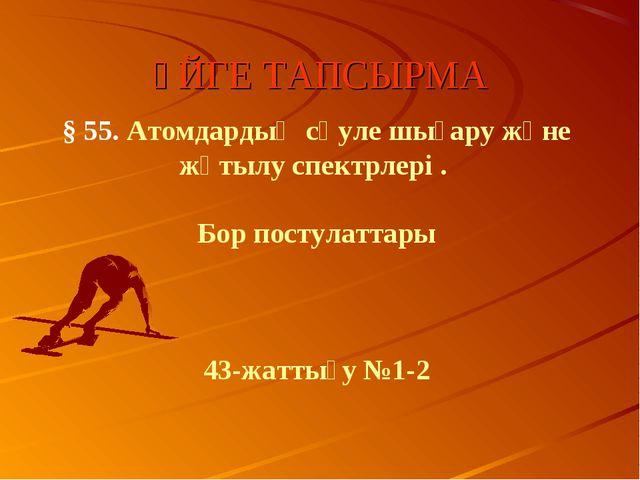 ҮЙГЕ ТАПСЫРМА § 55. Атомдардың сәуле шығару және жұтылу спектрлері . Бор пост...