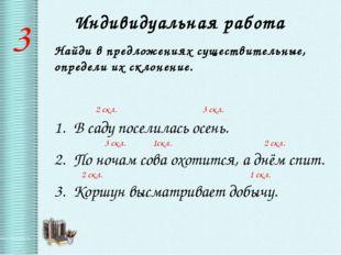 Индивидуальная работа 3 Найди в предложениях существительные, определи их скл