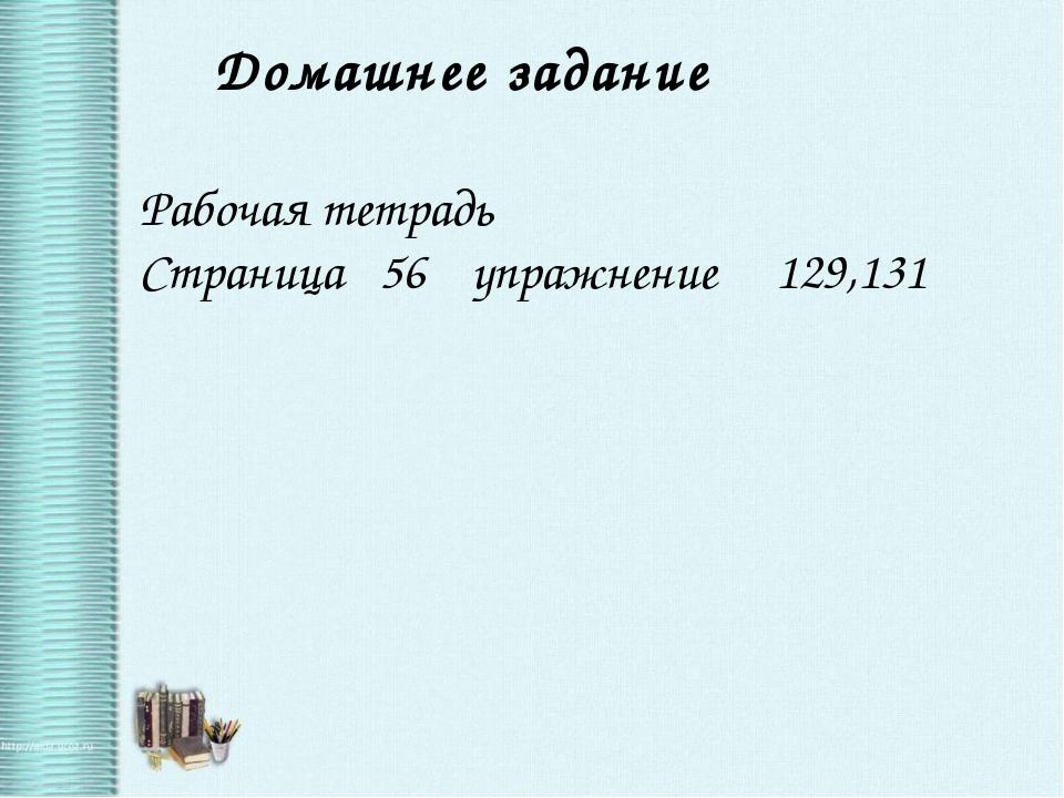 Домашнее задание Рабочая тетрадь Страница 56 упражнение 129,131