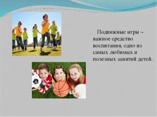 Подвижные игры – важное средство воспитания, одно из самых любимых и полезны